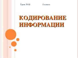 КОДИРОВАНИЕ ИНФОРМАЦИИ Урок №12 3 класс