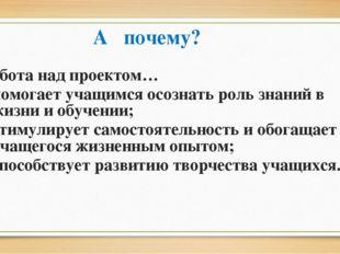 А почему? Работа над проектом… помогает учащимся осознать роль знаний в жизни