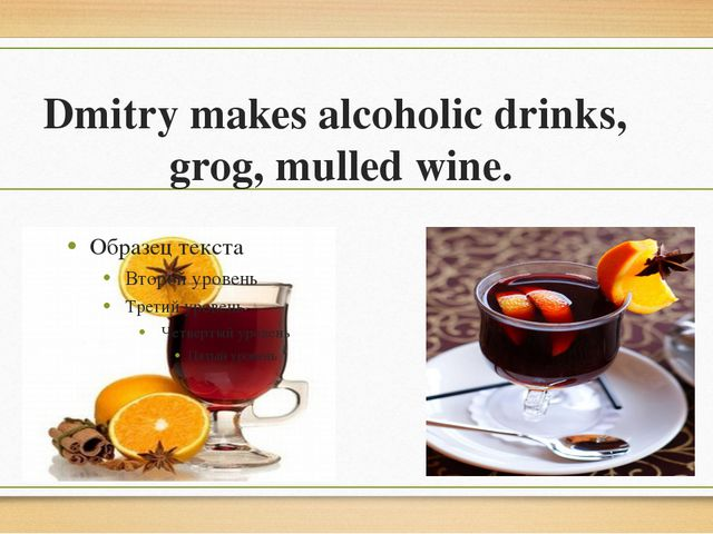 Dmitry makes alcoholic drinks, grog, mulled wine.