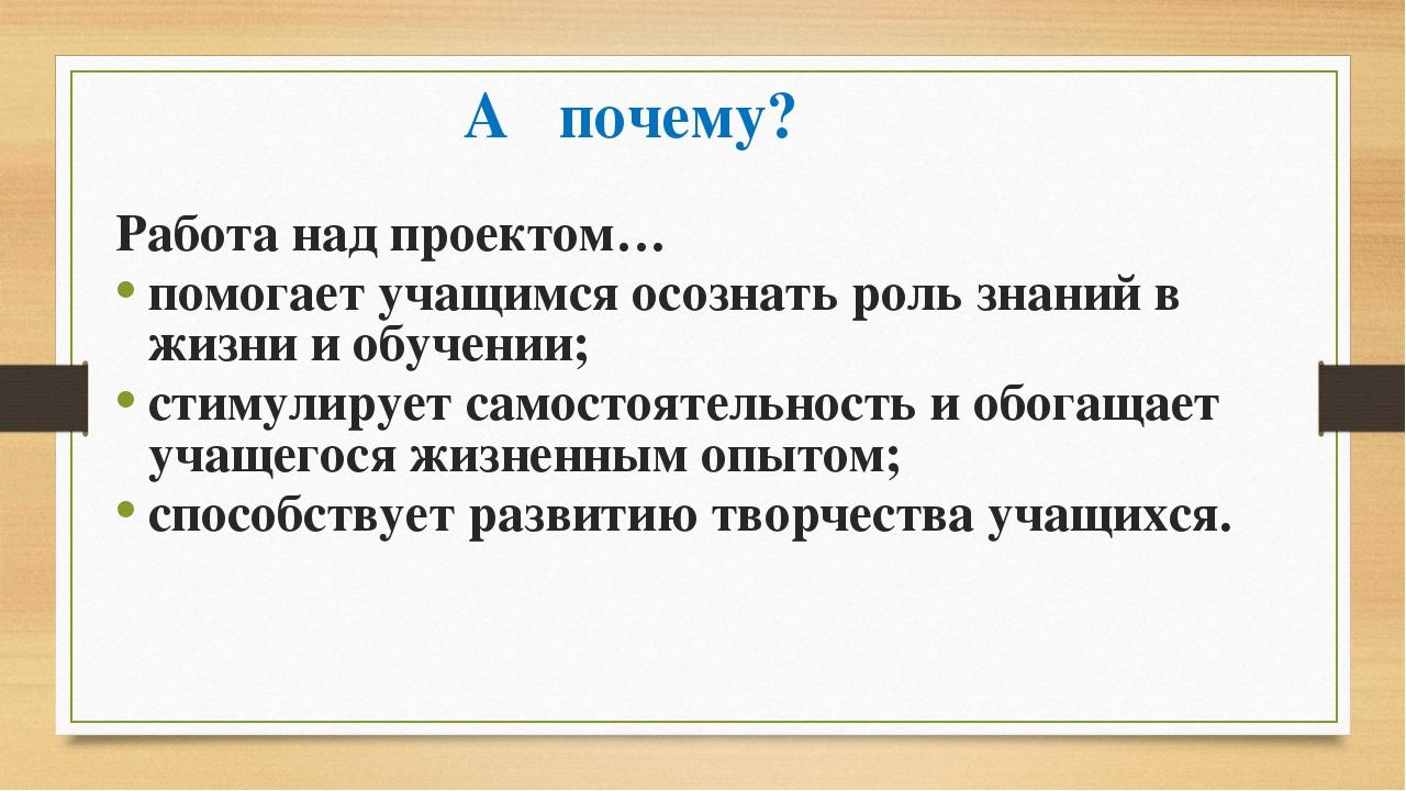 А почему? Работа над проектом… помогает учащимся осознать роль знаний в жизни...