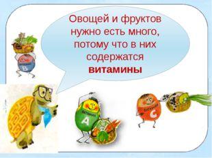 Овощей и фруктов нужно есть много, потому что в них содержатся витамины
