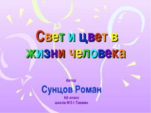 Свет и цвет в жизни человека Автор Сунцов Роман 6А класс школа №3 г.Тихвин