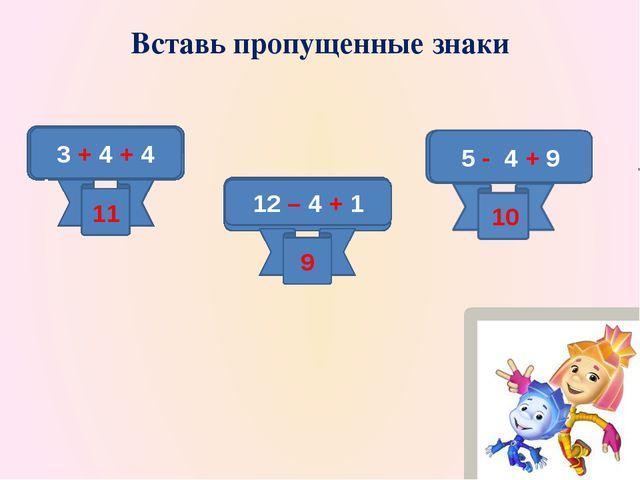 Вставь пропущенные знаки  3 … 4 … 4 11 12 … 4 ….1 9 5 … 4 ….9 10 3 + 4 + 4 1...