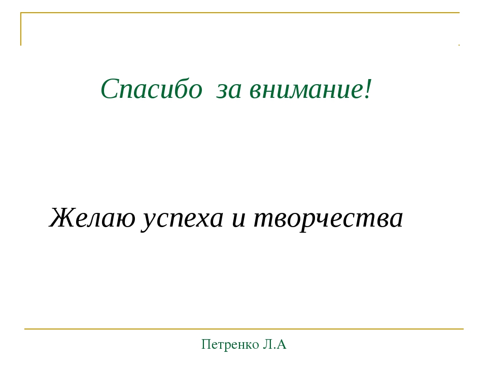 Спасибо за внимание! Желаю успеха и творчества Петренко Л.А