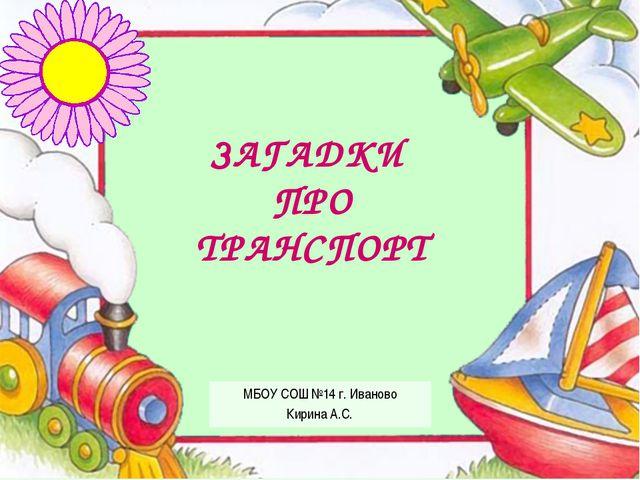 МБОУ СОШ №14 г. Иваново Кирина А.С. ЗАГАДКИ ПРО ТРАНСПОРТ