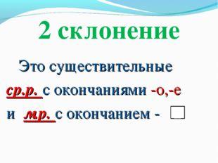 2 склонение Это существительные ср.р. с окончаниями -о,-е и м.р. с окончанием