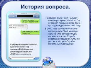 Придумал SMS Нейл Папуорт – инженер фирмы Vodafon. Он отправил первую в мире