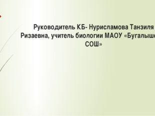 Руководитель КБ- Нурисламова Танзиля Ризаевна, учитель биологии МАОУ «Бугалыш
