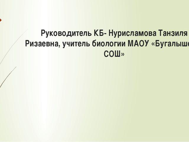 Руководитель КБ- Нурисламова Танзиля Ризаевна, учитель биологии МАОУ «Бугалыш...