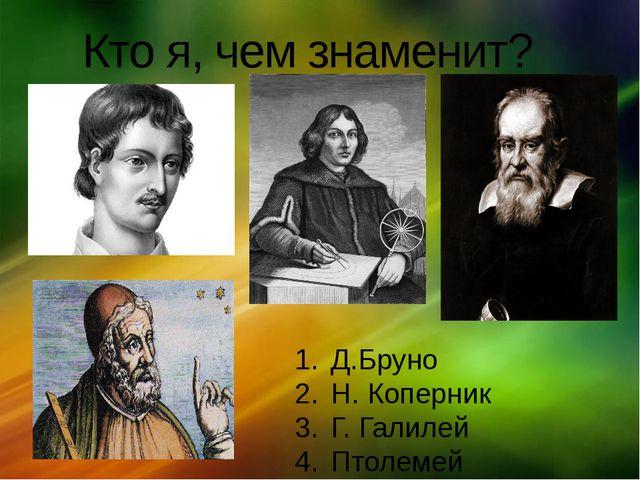 Кто я, чем знаменит? Д.Бруно Н. Коперник Г. Галилей Птолемей щелкните, чтобы…