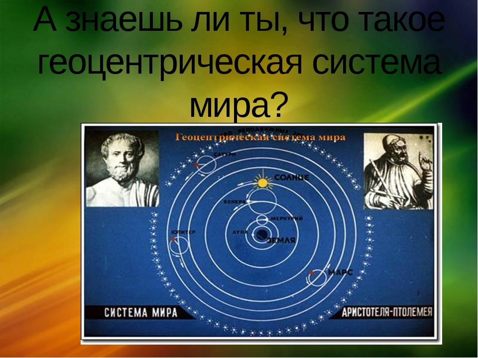 А знаешь ли ты, что такое геоцентрическая система мира? щелкните, чтобы…