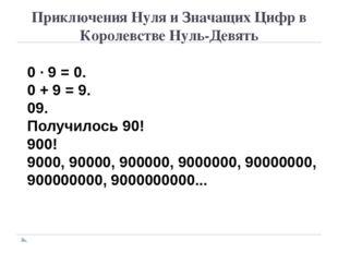 Приключения Нуля и Значащих Цифр в Королевстве Нуль-Девять 0 · 9 = 0. 0 + 9 =