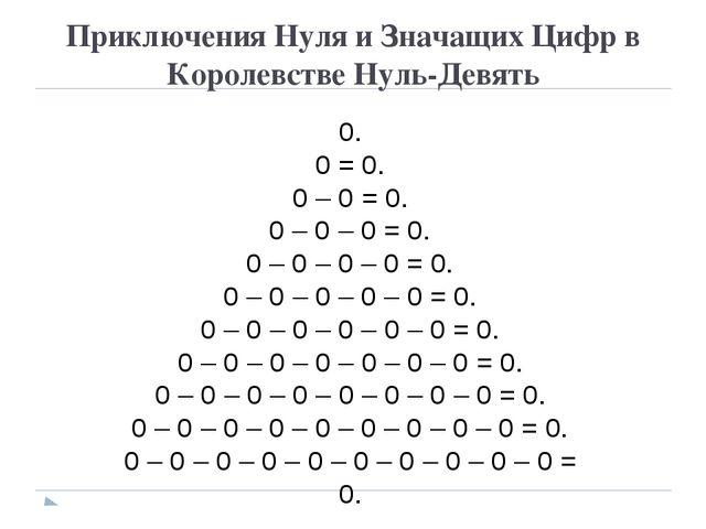 Приключения Нуля и Значащих Цифр в Королевстве Нуль-Девять 0. 0 = 0. 0 – 0 =...