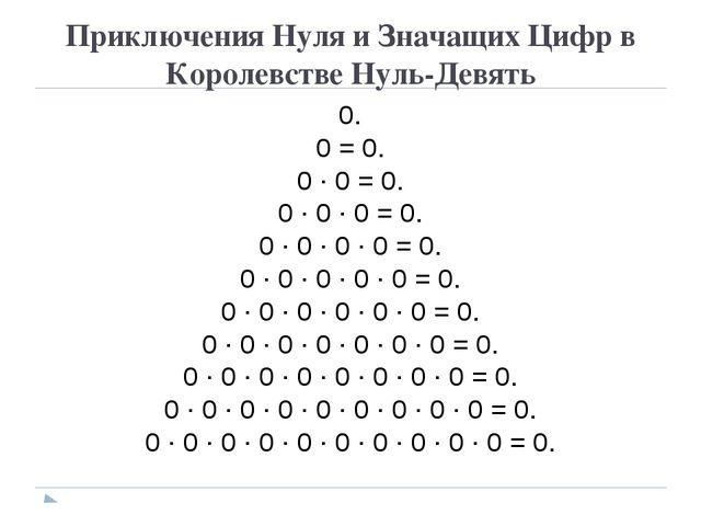 Приключения Нуля и Значащих Цифр в Королевстве Нуль-Девять 0. 0 = 0. 0 · 0 =...