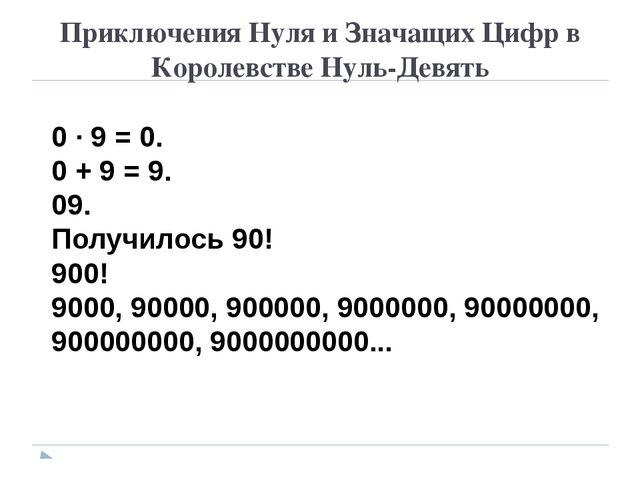 Приключения Нуля и Значащих Цифр в Королевстве Нуль-Девять 0 · 9 = 0. 0 + 9 =...
