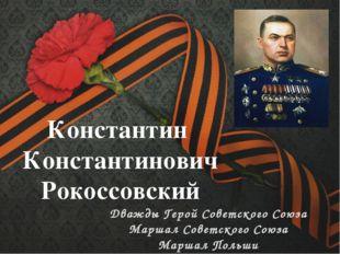 Константин Константинович Рокоссовский Дважды Герой Советского Союза Маршал