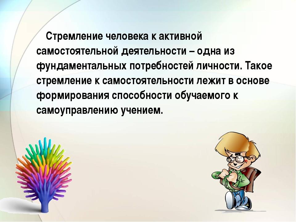 Стремление человека к активной самостоятельной деятельности – одна из фундам...