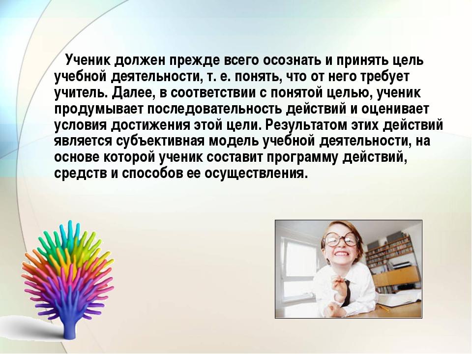 Ученик должен прежде всего осознать и принять цель учебной деятельности, т....