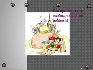 Как организовать свободное время ребёнка?