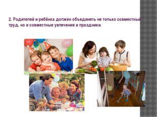 2. Родителей и ребёнка должен объединять не только совместный труд, но и сов