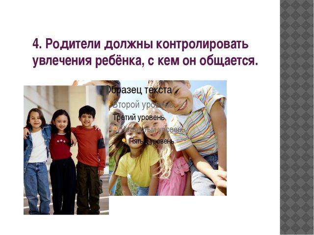 4. Родители должны контролировать увлечения ребёнка, с кем он общается.