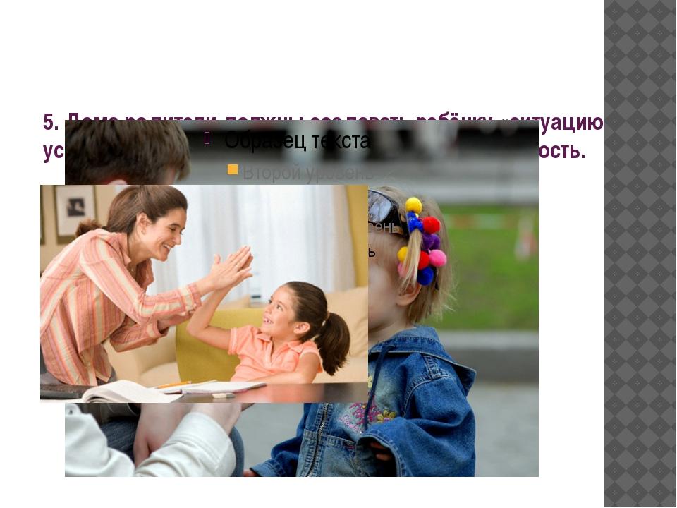 5. Дома родители должны создавать ребёнку «ситуацию успеха», чтобы он чувство...