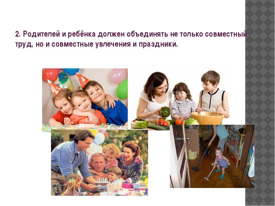 2. Родителей и ребёнка должен объединять не только совместный труд, но и сов...