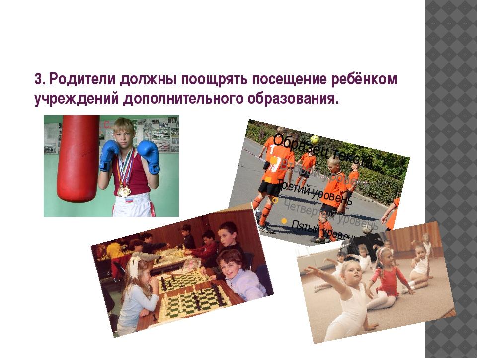 3. Родители должны поощрять посещение ребёнком учреждений дополнительного обр...