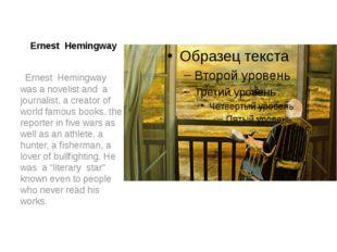 Ernest Hemingway Ernest Hemingway was a novelist and a journalist, a creator