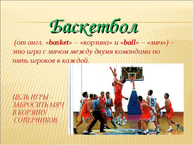 Баскетбол (от англ. «basket» – «корзина» и «ball» – «мяч») – это игра с мячом...