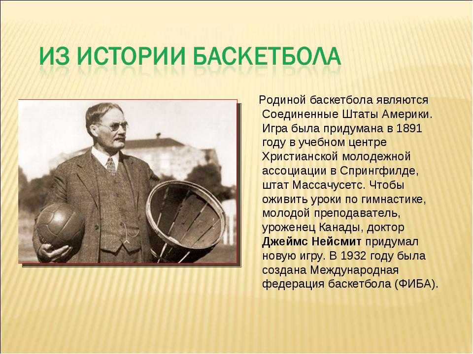 Родиной баскетбола являются Соединенные Штаты Америки. Игра была придумана в...