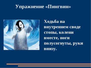 Упражнение «Пингвин» Ходьба на внутреннем своде стопы, колени вместе, ноги п