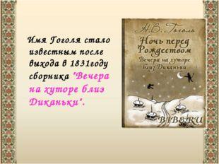 """Имя Гоголя стало известным после выхода в 1831году сборника """"Вечера на хутор"""