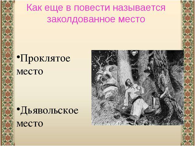 Как еще в повести называется заколдованное место Проклятое место Дьявольское...