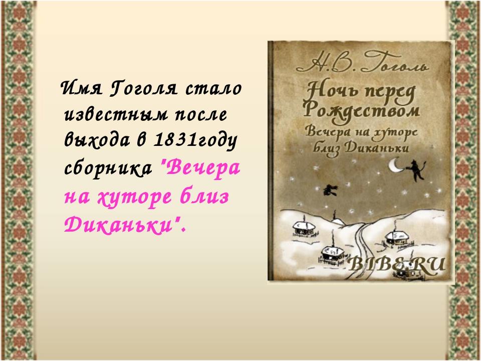"""Имя Гоголя стало известным после выхода в 1831году сборника """"Вечера на хутор..."""