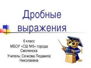 Дробные выражения 6 класс МБОУ «СШ №5» города Смоленска Учитель: Сечкова Люд