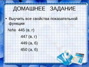 ДОМАШНЕЕ ЗАДАНИЕ Выучить все свойства показательной функции №№ 445 (в, г) 447