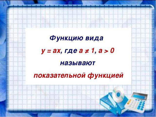 Функцию вида y = ах, где а ≠ 1, a > 0 называют показательной функцией