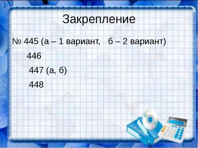 Закрепление № 445 (а – 1 вариант, б – 2 вариант) 446 447 (а, б) 448