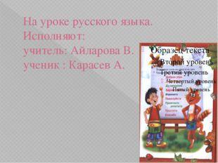 На уроке русского языка. Исполняют: учитель: Айларова В. ученик : Карасев А.