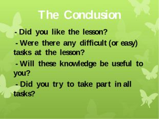 The Conclusion - Did you like the lesson? - Were there any difficult (or easy