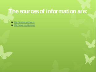 The sources of information are: http://images.yandex.ru http://www.youtube.com