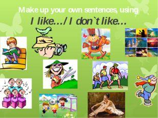 Make up your own sentences, using I like…/ I don`t like…