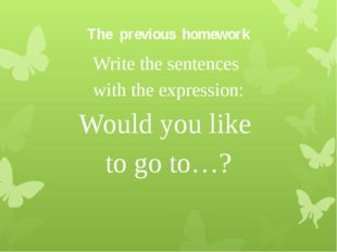 The previous homework Write the sentences with the expression: Would you like