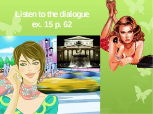 Listen to the dialogue ex. 15 p. 62