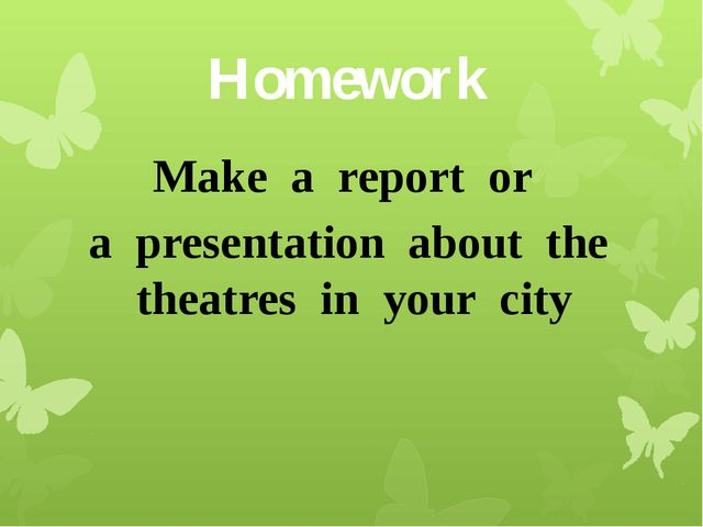 Homework Make a report or a presentation about the theatres in your city