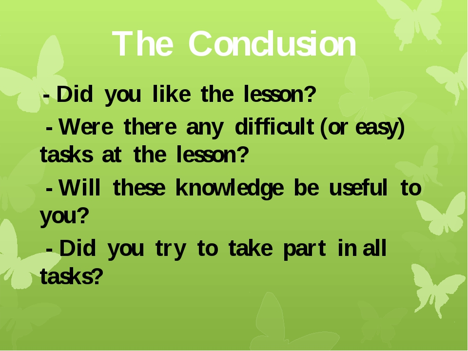 The Conclusion - Did you like the lesson? - Were there any difficult (or easy...