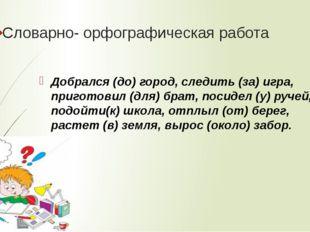 Словарно- орфографическая работа Добрался (до) город, следить (за) игра, приг