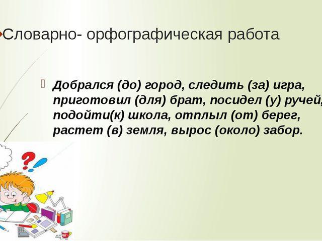 Словарно- орфографическая работа Добрался (до) город, следить (за) игра, приг...