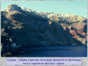 Греция – страна гористая. И потому крепости и святилища часто строили на высо